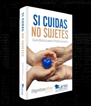 """Guía Básica para Profesionales """"Si cuidas, no sujetes"""" elaborada por Lares Comunidad Valenciana en colaboración con la Asociación Dignitas Vitae"""